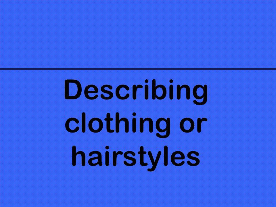 Describing clothing or hairstyles