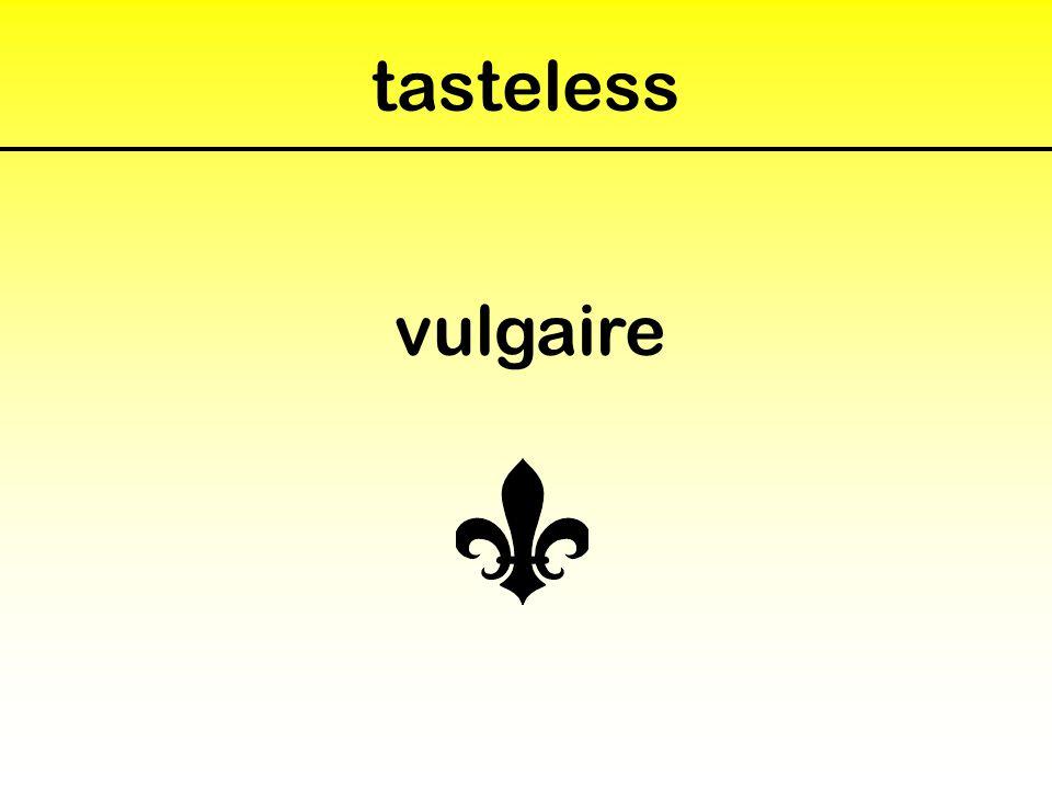 tasteless vulgaire