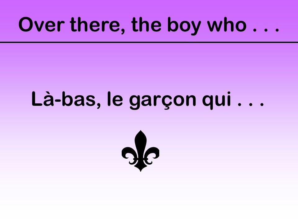 Over there, the boy who... Là-bas, le garçon qui...