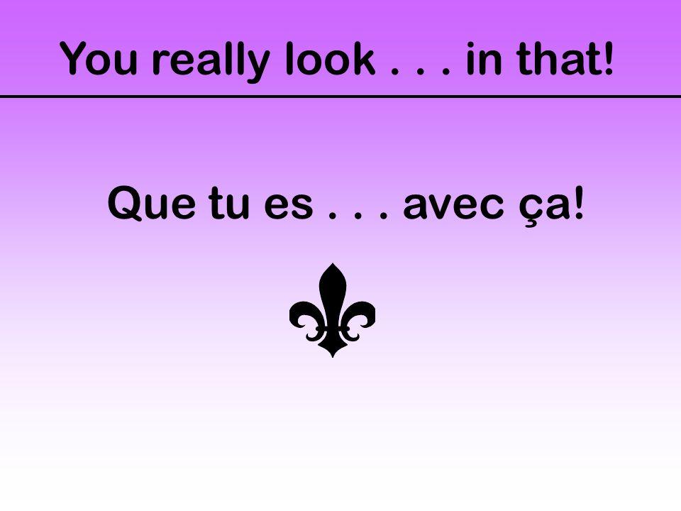 You really look... in that! Que tu es... avec ça!