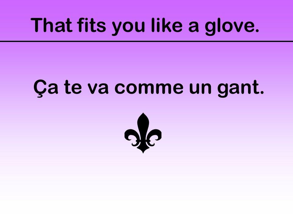 That fits you like a glove. Ça te va comme un gant.