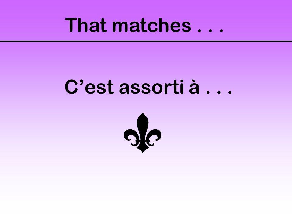 That matches... C'est assorti à...