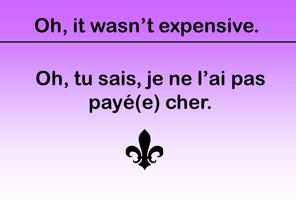 Oh, it wasn't expensive. Oh, tu sais, je ne l'ai pas payé(e) cher.