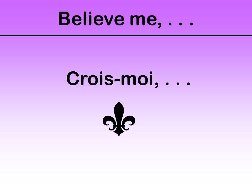 Believe me,... Crois-moi,...