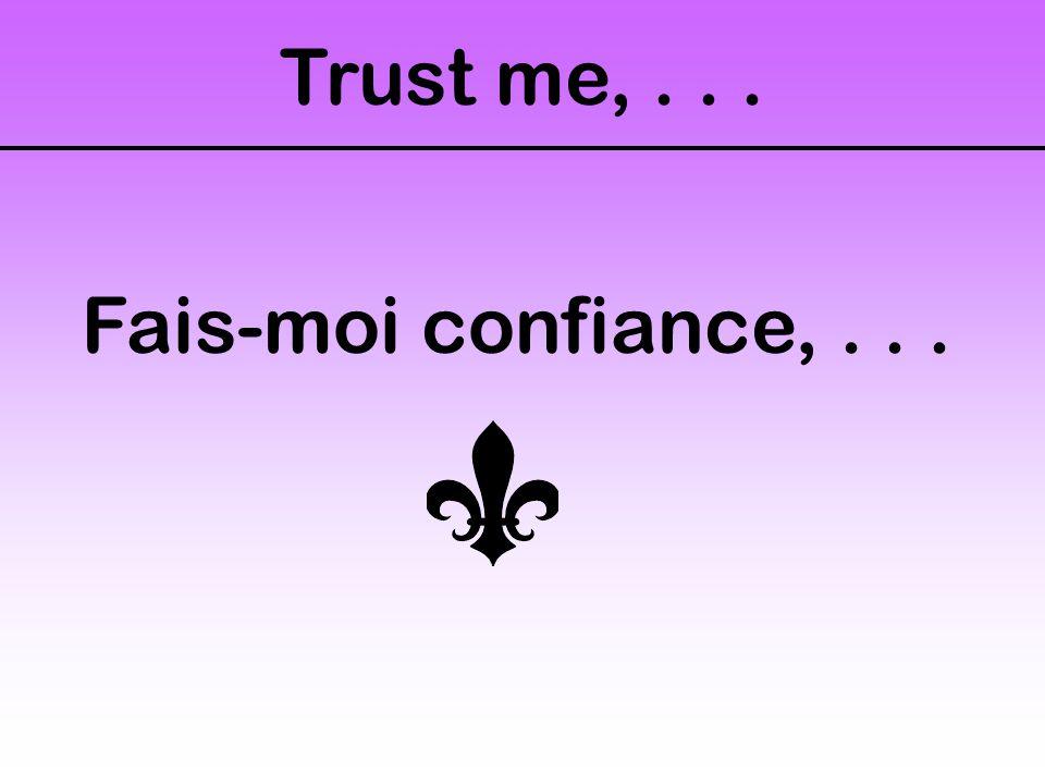 Trust me,... Fais-moi confiance,...