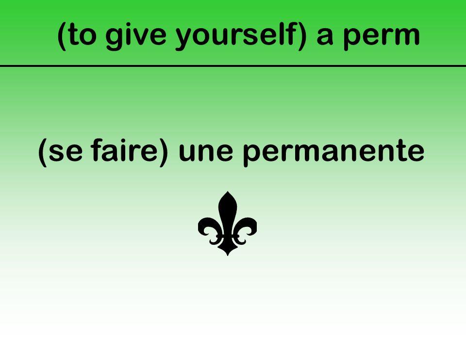 (to give yourself) a perm (se faire) une permanente