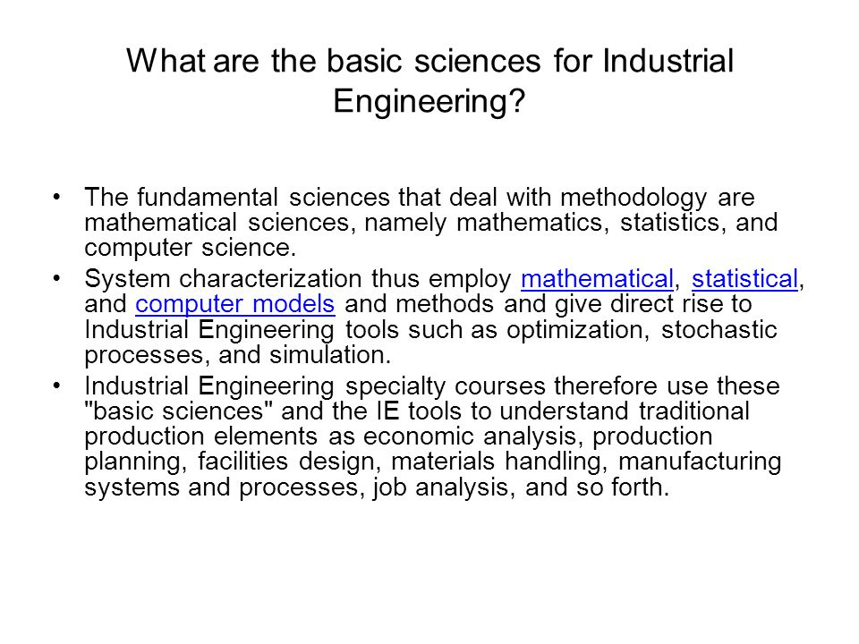 What are the basic sciences for Industrial Engineering? The fundamental sciences that deal with methodology are mathematical sciences, namely mathemat