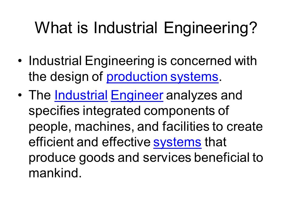 What is Industrial Engineering? Industrial Engineering is concerned with the design of production systems.production systems The Industrial Engineer a