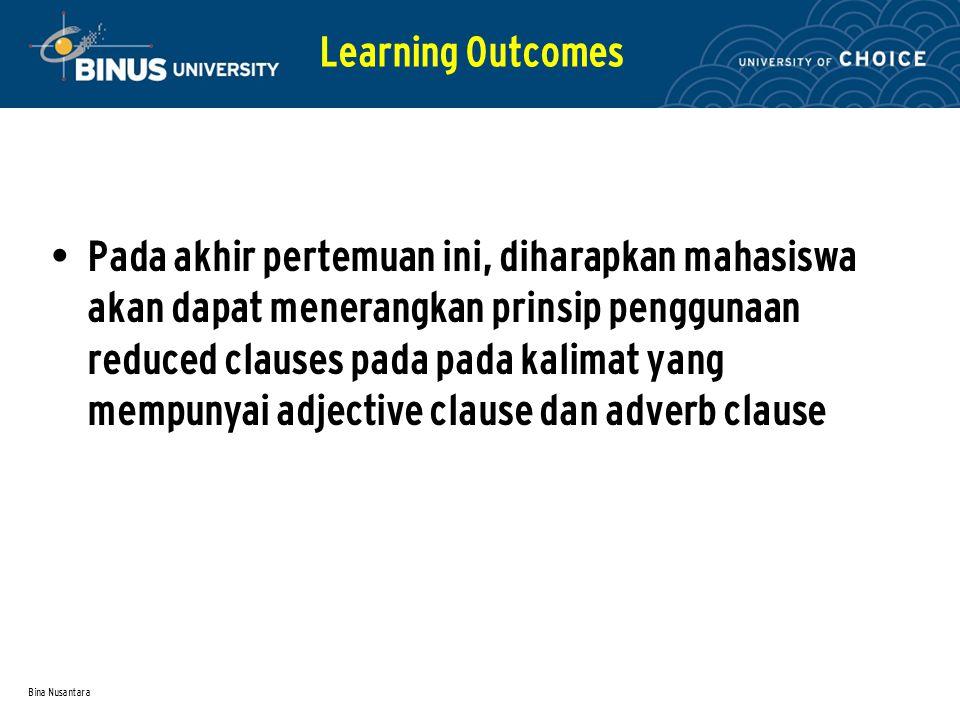 Bina Nusantara Pada akhir pertemuan ini, diharapkan mahasiswa akan dapat menerangkan prinsip penggunaan reduced clauses pada pada kalimat yang mempunyai adjective clause dan adverb clause Learning Outcomes