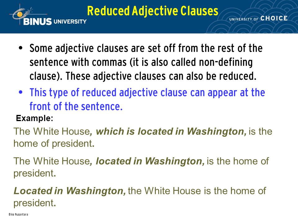 Bina Nusantara Reduced Adjective Clauses The White House, which is located in Washington, is the home of president. The White House, located in Washin
