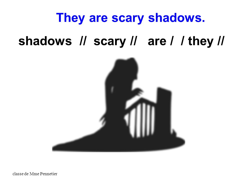 classe de Mme Pennetier shadows // scary // are / / they // They are scary shadows.