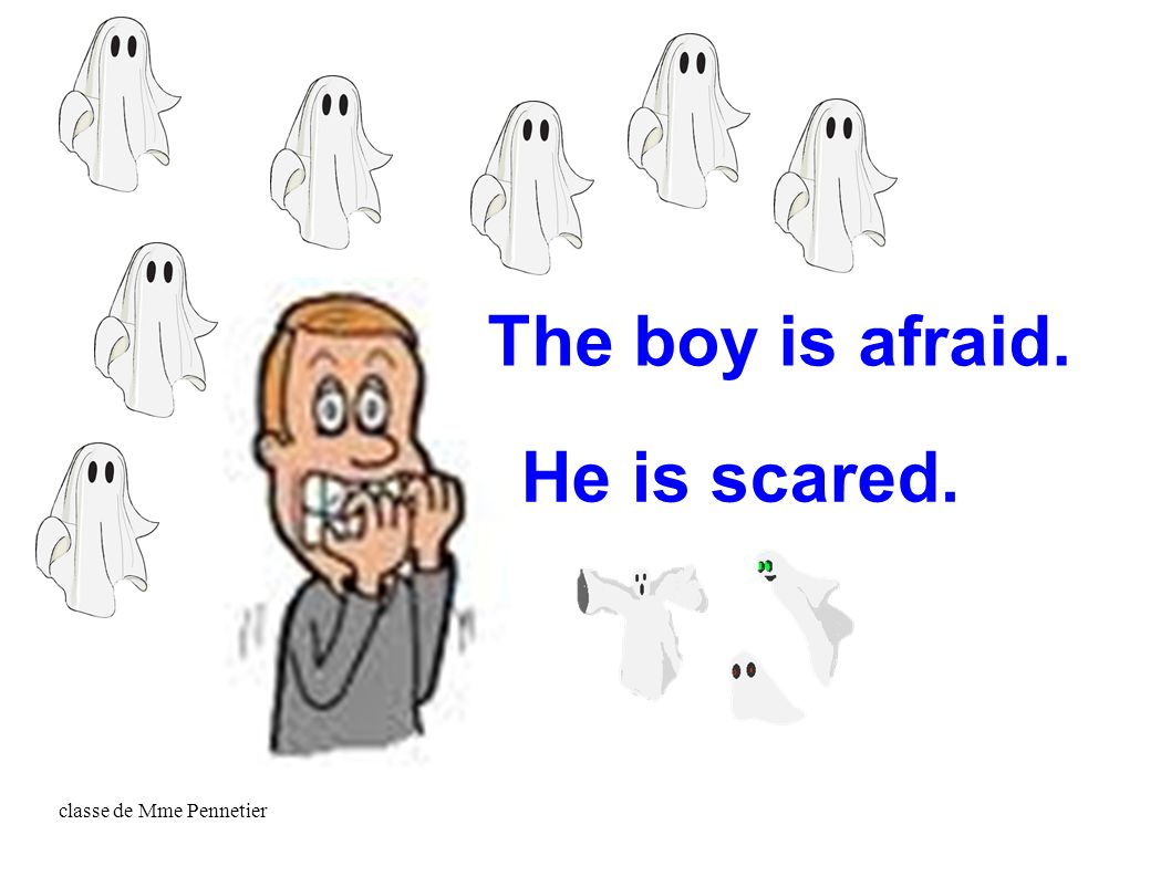 classe de Mme Pennetier He is scared. The boy is afraid.