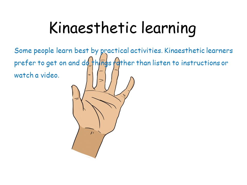 Kinaesthetic learning Some people learn best by practical activities.