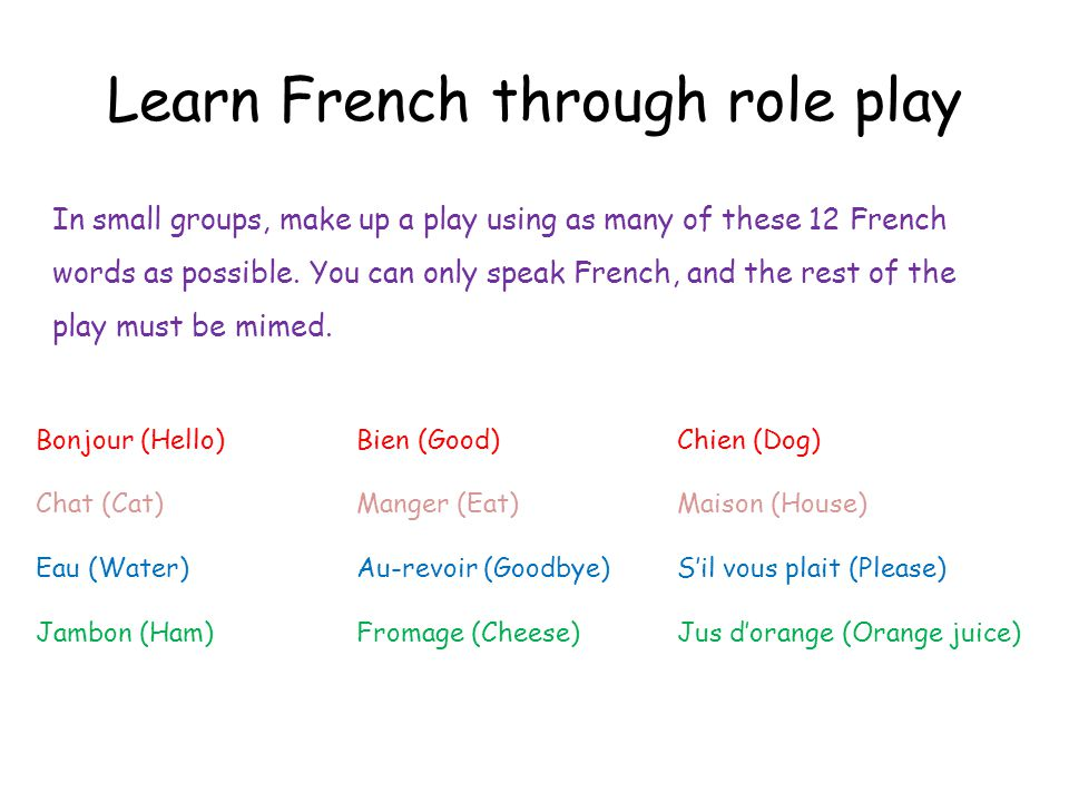 Learn French through role play In small groups, make up a play using as many of these 12 French words as possible.