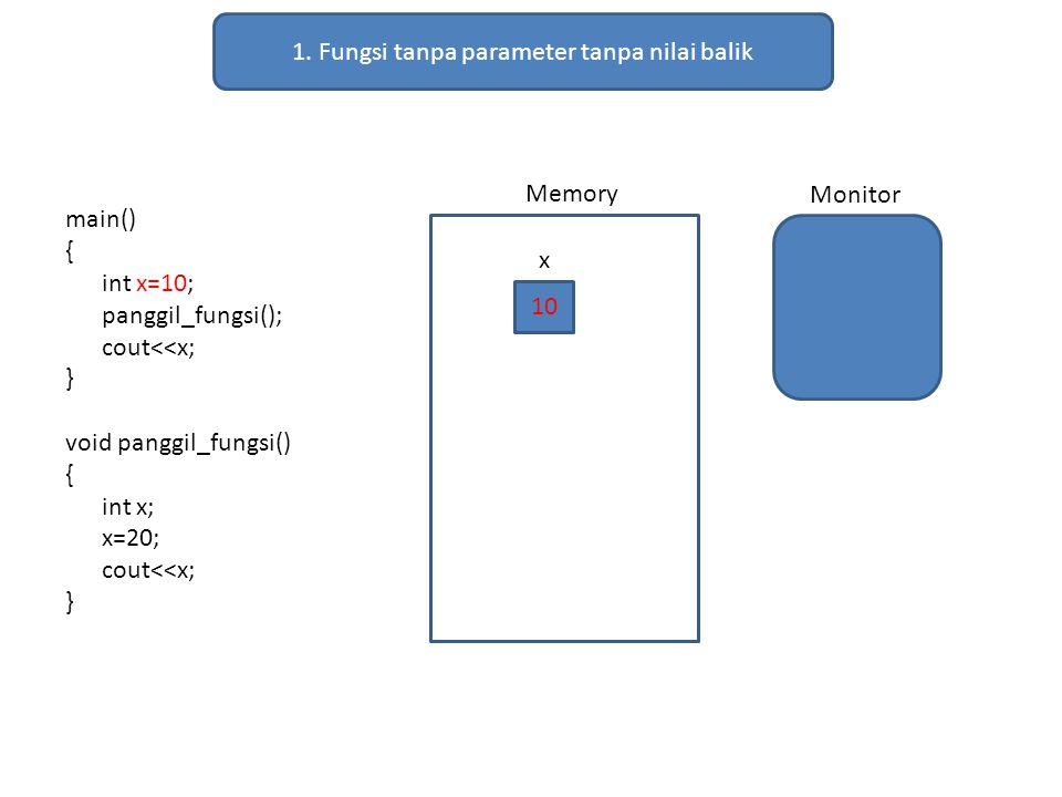 1. Fungsi tanpa parameter tanpa nilai balik main() { int x=10; panggil_fungsi(); cout<<x; } void panggil_fungsi() { int x; x=20; cout<<x; } Memory Mon