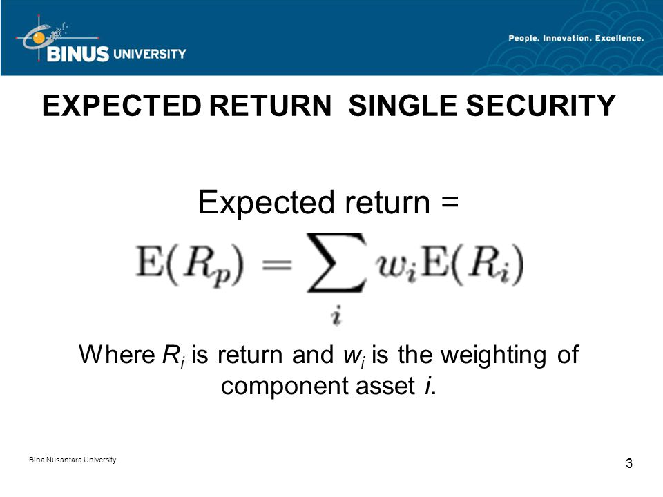 Bina Nusantara University 3 EXPECTED RETURN SINGLE SECURITY Expected return = Where R i is return and w i is the weighting of component asset i.