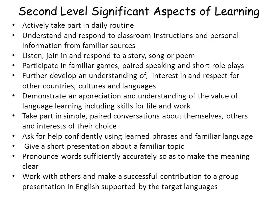 Second Level Significant Aspects of Learning Actively take part in daily routine Understand and respond to classroom instructions and personal information from familiar sources Listen, join in and respond to a story, song or poem Participate in familiar games, paired speaking and short role plays Further develop an understanding of, interest in and respect for other countries, cultures and languages Demonstrate an appreciation and understanding of the value of language learning including skills for life and work Take part in simple, paired conversations about themselves, others and interests of their choice Ask for help confidently using learned phrases and familiar language Give a short presentation about a familiar topic Pronounce words sufficiently accurately so as to make the meaning clear Work with others and make a successful contribution to a group presentation in English supported by the target languages