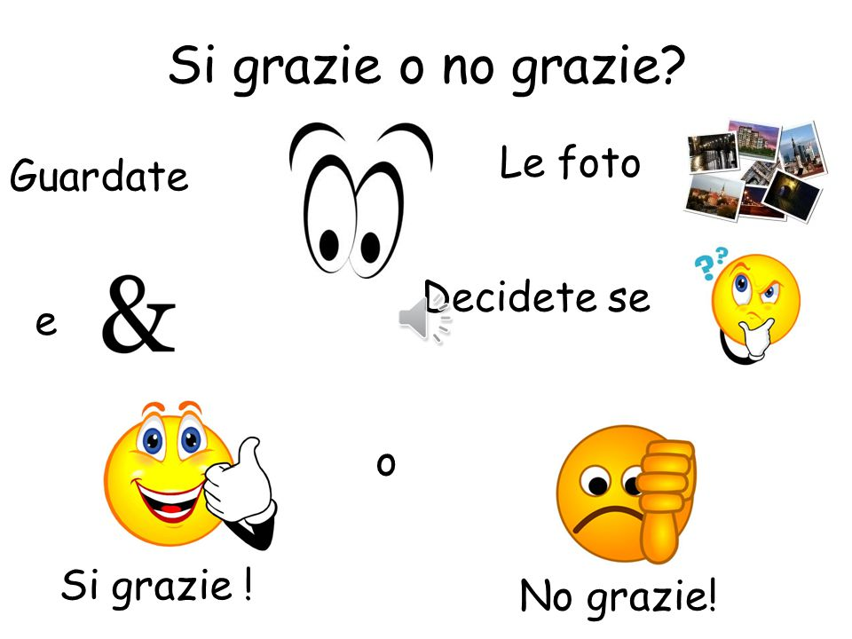 Si grazie or no grazie? Pupils look at the following slides and decide if they would like it or not by saying either Si grazie or no grazie! You could