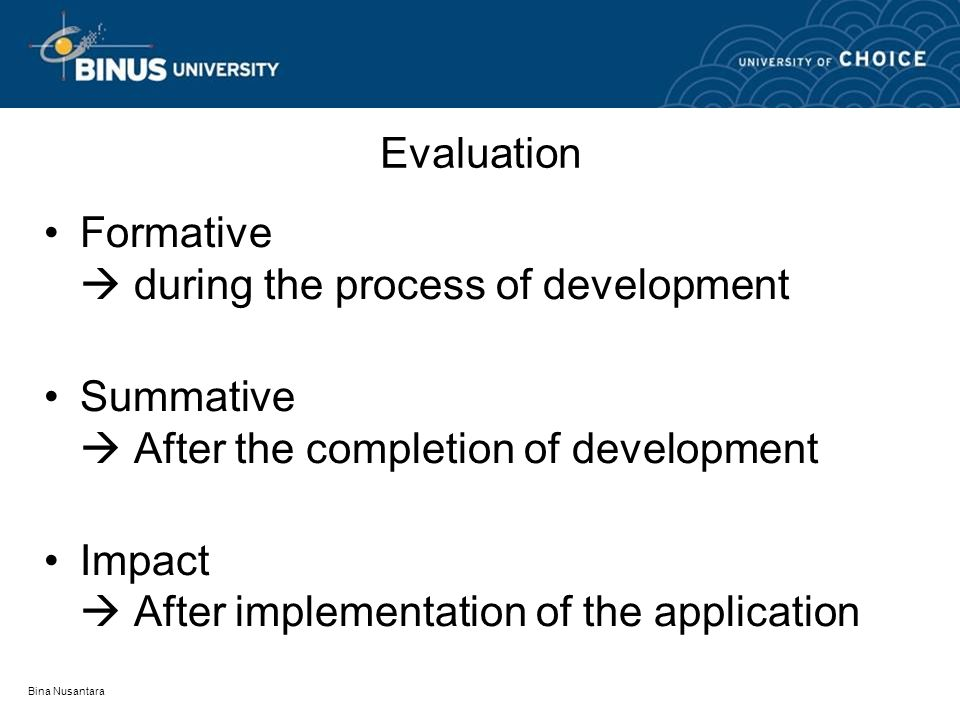 Bina Nusantara Evaluation Formative  during the process of development Summative  After the completion of development Impact  After implementation of the application