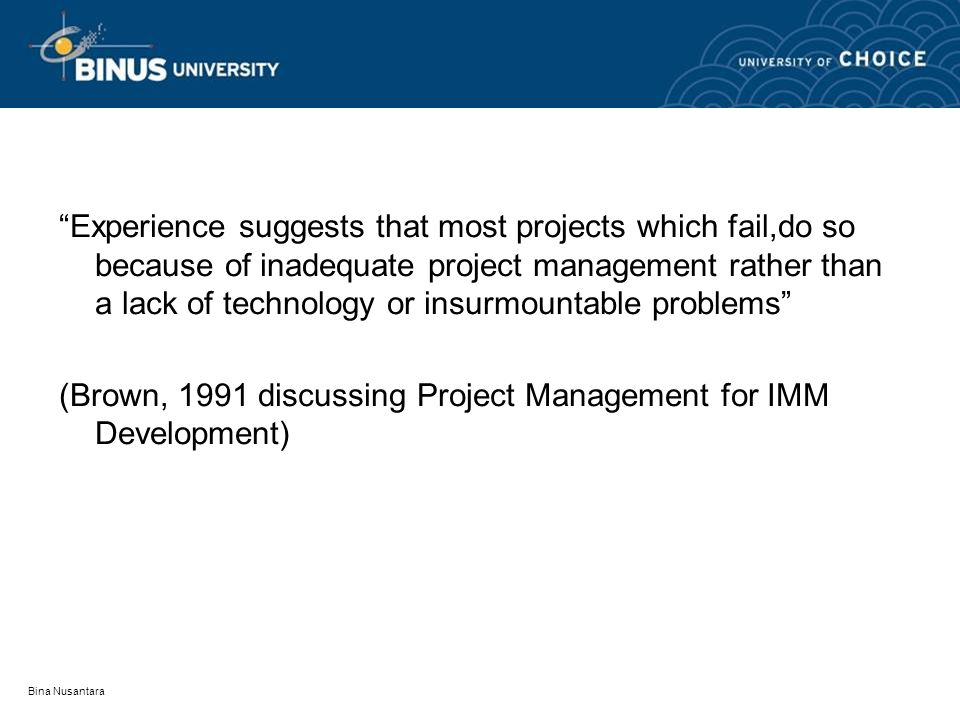 Bina Nusantara Experience suggests that most projects which fail,do so because of inadequate project management rather than a lack of technology or insurmountable problems (Brown, 1991 discussing Project Management for IMM Development)
