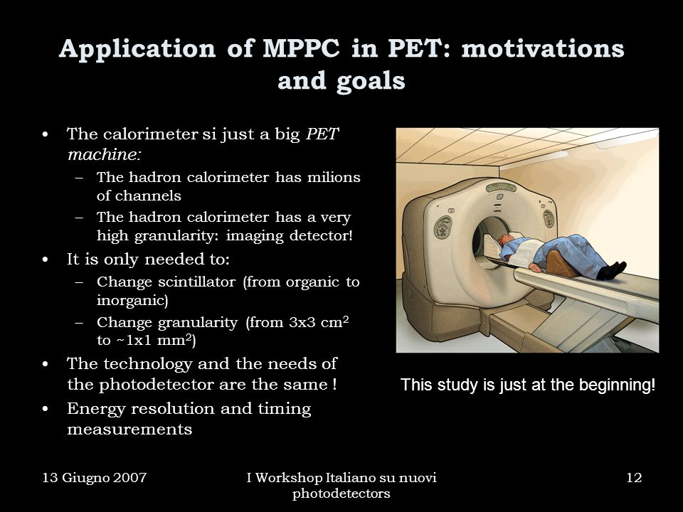 13 Giugno 2007I Workshop Italiano su nuovi photodetectors 12 Application of MPPC in PET: motivations and goals The calorimeter si just a big PET machine: –The hadron calorimeter has milions of channels –The hadron calorimeter has a very high granularity: imaging detector.