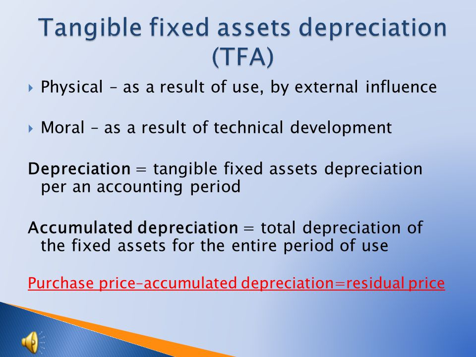  Physical – as a result of use, by external influence  Moral – as a result of technical development Depreciation = tangible fixed assets depreciation per an accounting period Accumulated depreciation = total depreciation of the fixed assets for the entire period of use Purchase price–accumulated depreciation=residual price