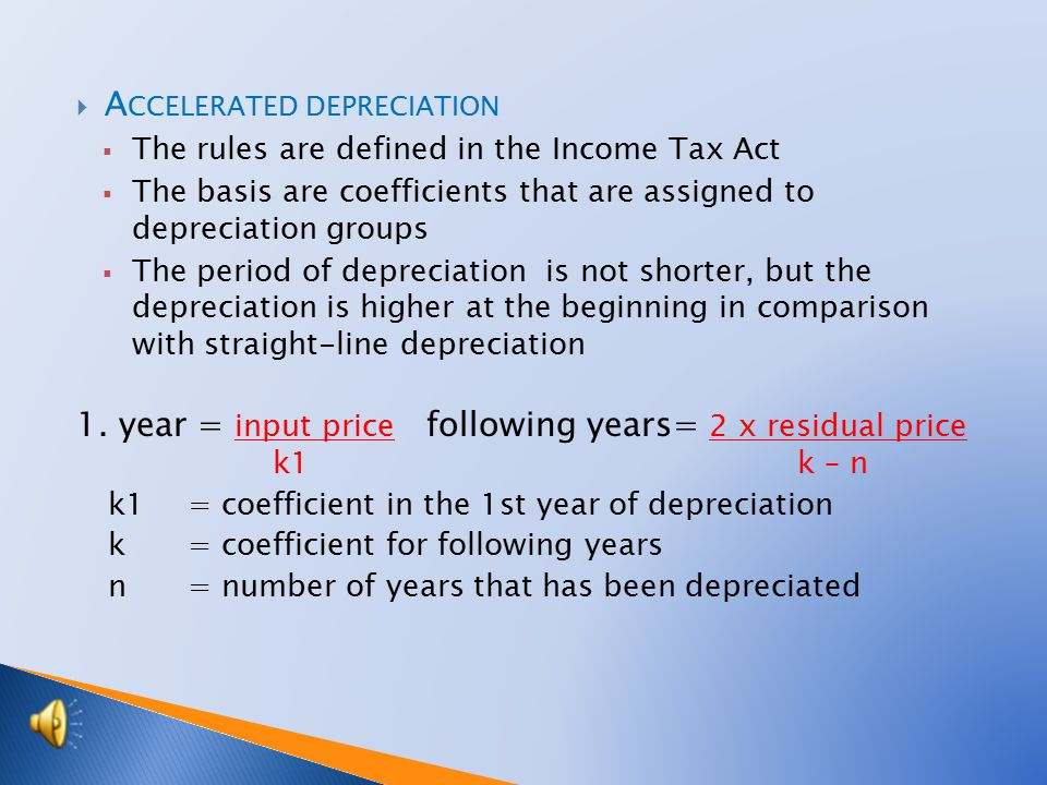  A CCELERATED DEPRECIATION  The rules are defined in the Income Tax Act  The basis are coefficients that are assigned to depreciation groups  The period of depreciation is not shorter, but the depreciation is higher at the beginning in comparison with straight-line depreciation 1.