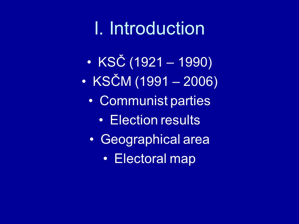 I. Introduction KSČ (1921 – 1990) KSČM (1991 – 2006) Communist parties Election results Geographical area Electoral map
