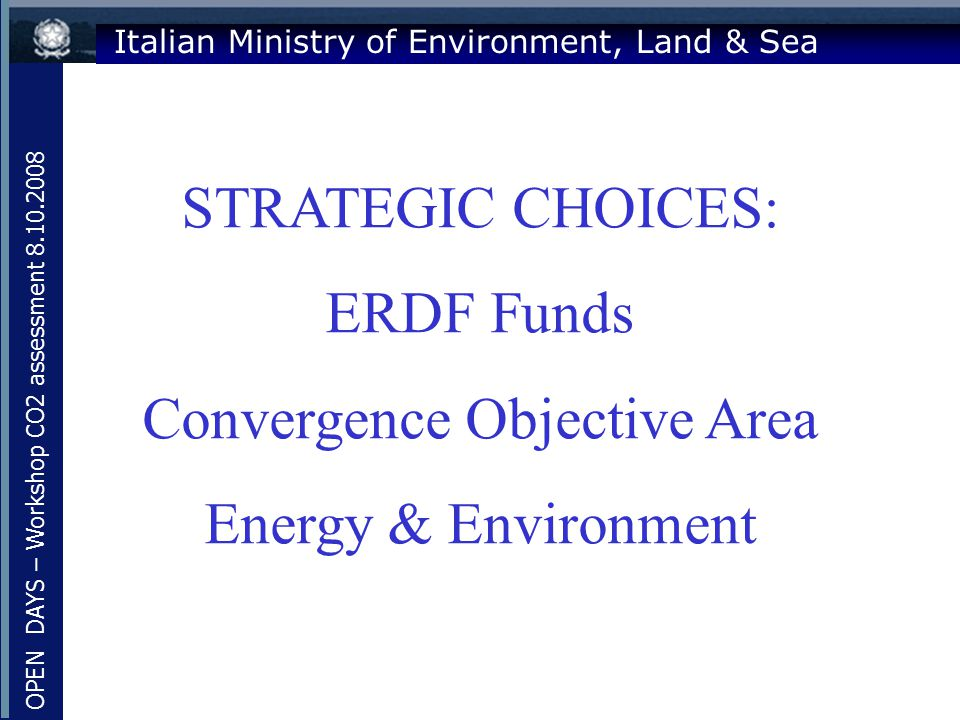 Italian Ministry of Environment, Land & Sea STRATEGIC CHOICES: ERDF Funds Convergence Objective Area Energy & Environment OPEN DAYS – Workshop CO2 ass
