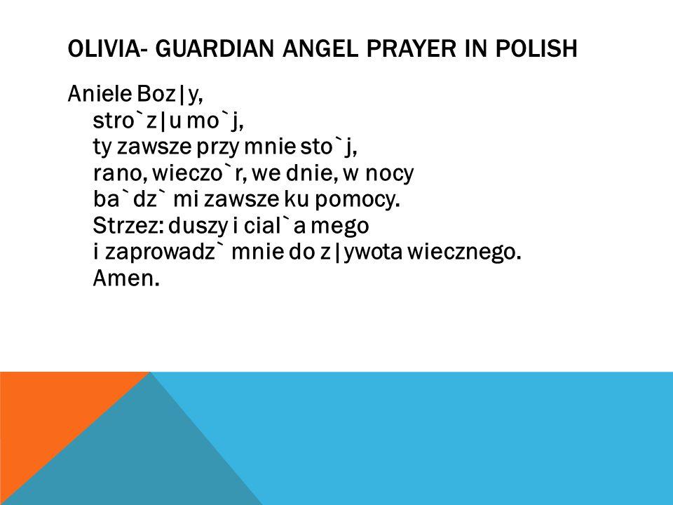 OLIVIA- GUARDIAN ANGEL PRAYER IN POLISH Aniele Boz|y, stro`z|u mo`j, ty zawsze przy mnie sto`j, rano, wieczo`r, we dnie, w nocy ba`dz` mi zawsze ku pomocy.