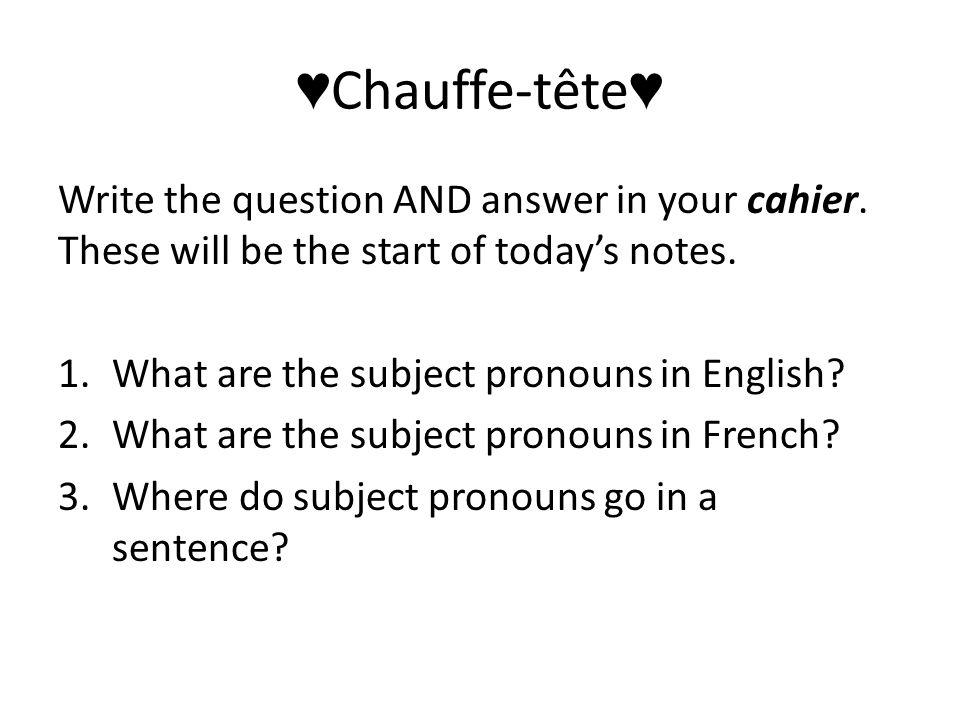 ♥ Chauffe-tête ♥ Write the question AND answer in your cahier.