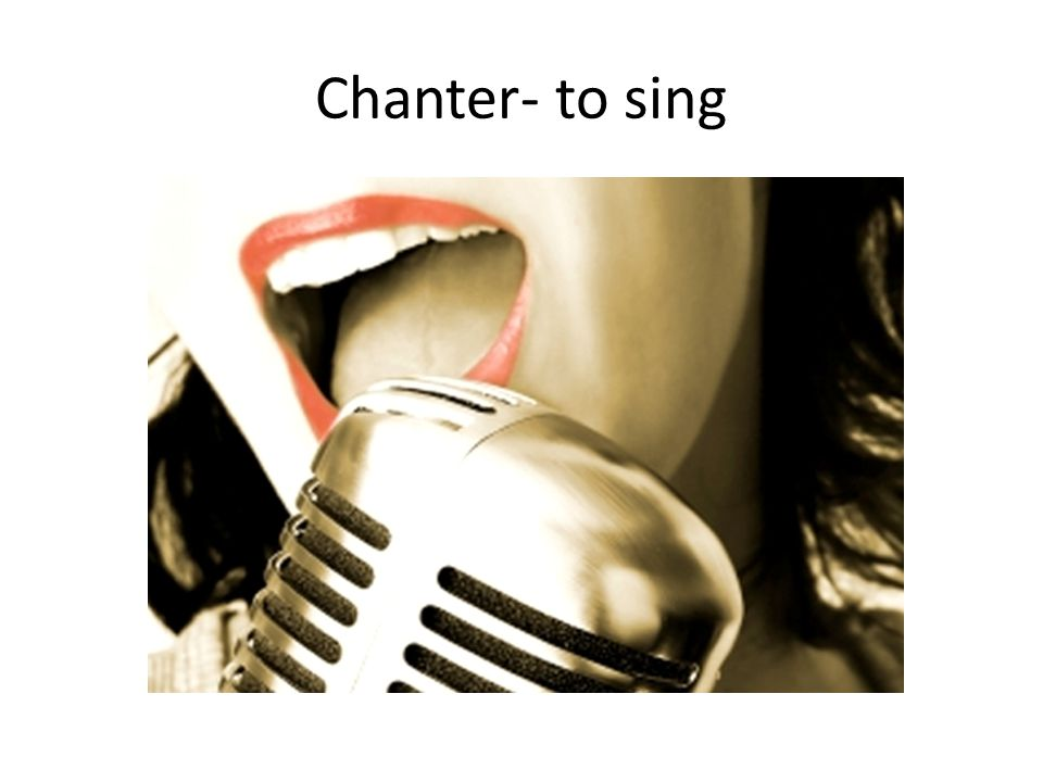 Chanter- to sing
