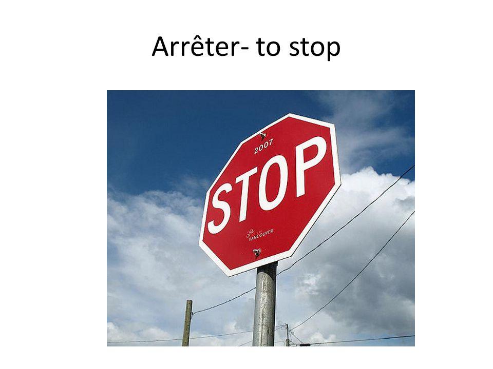 Arrêter- to stop