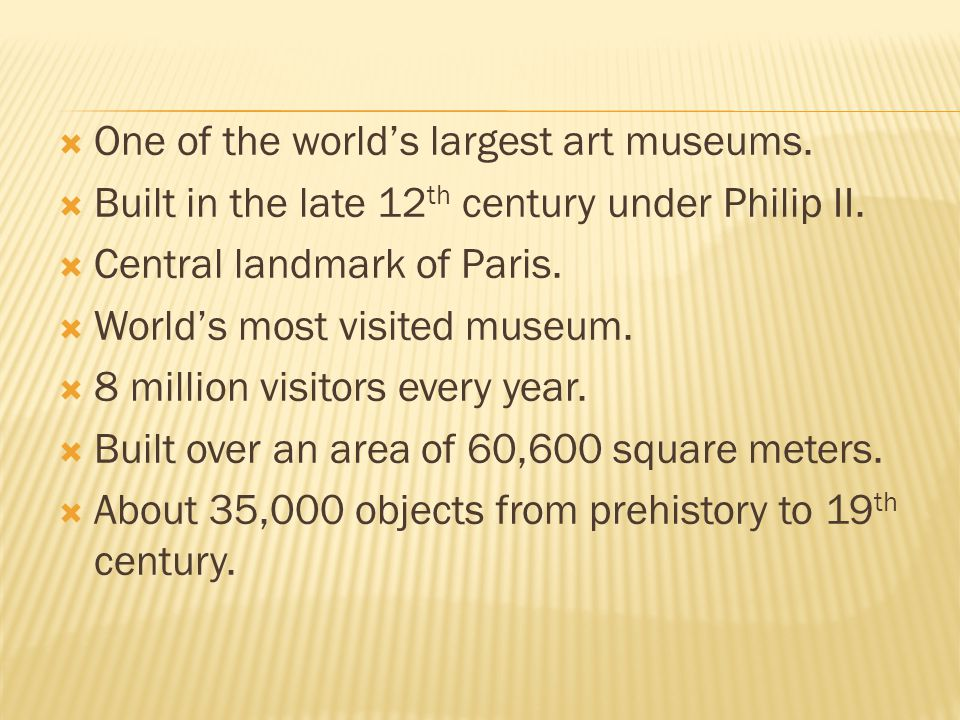  One of the world's largest art museums.  Built in the late 12 th century under Philip II.  Central landmark of Paris.  World's most visited museu