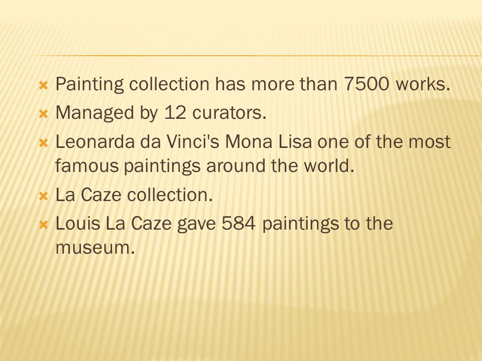  Painting collection has more than 7500 works.  Managed by 12 curators.  Leonarda da Vinci's Mona Lisa one of the most famous paintings around the