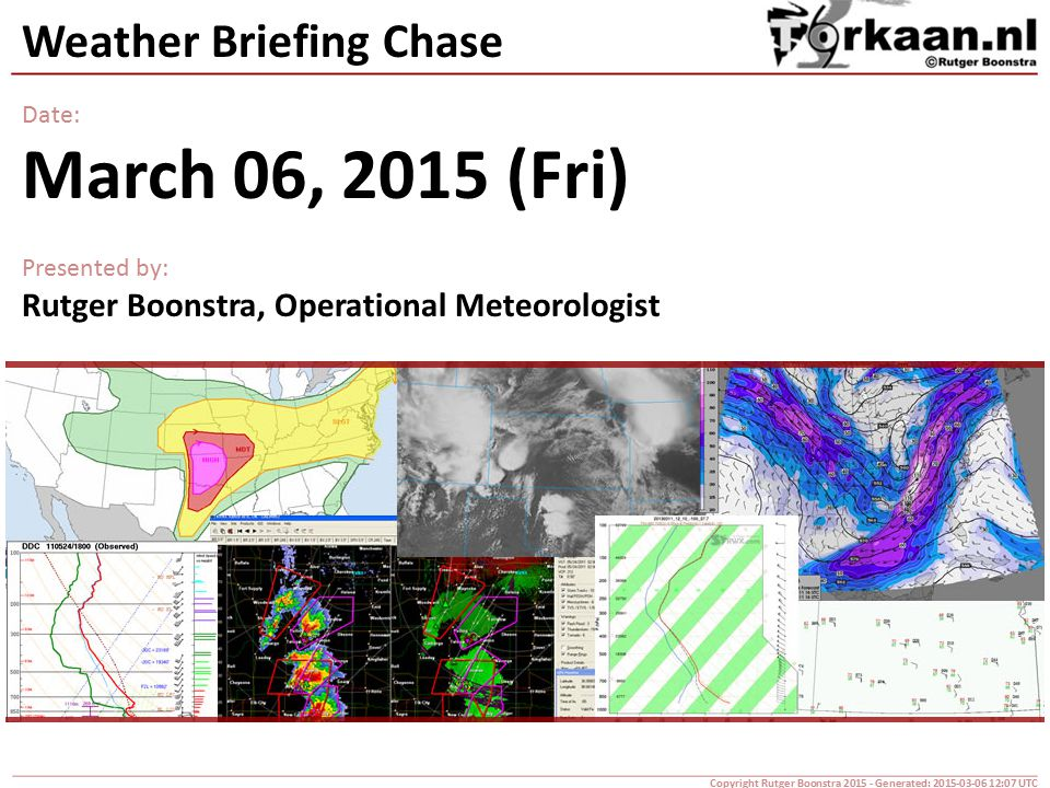 Weather Briefing Chase Date: March 06, 2015 (Fri) Presented by: Rutger Boonstra, Operational Meteorologist Copyright Rutger Boonstra 2015 - Generated: 2015-03-06 12:07 UTC
