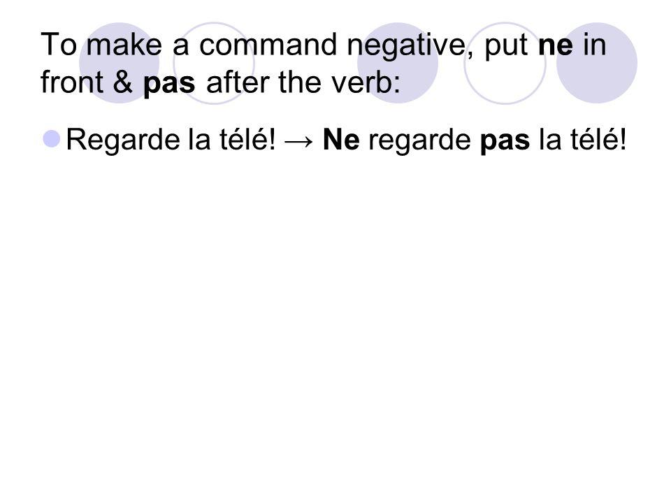 To make a command negative, put ne in front & pas after the verb: Regarde la télé! → Ne regarde pas la télé!