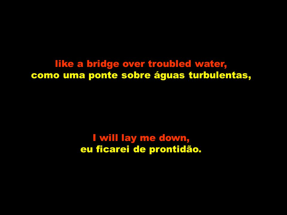 Yes, like a bridge over troubled water, Sim, como uma ponte sobre águas turbulentas, I will lay me down, eu ficarei de prontidão,