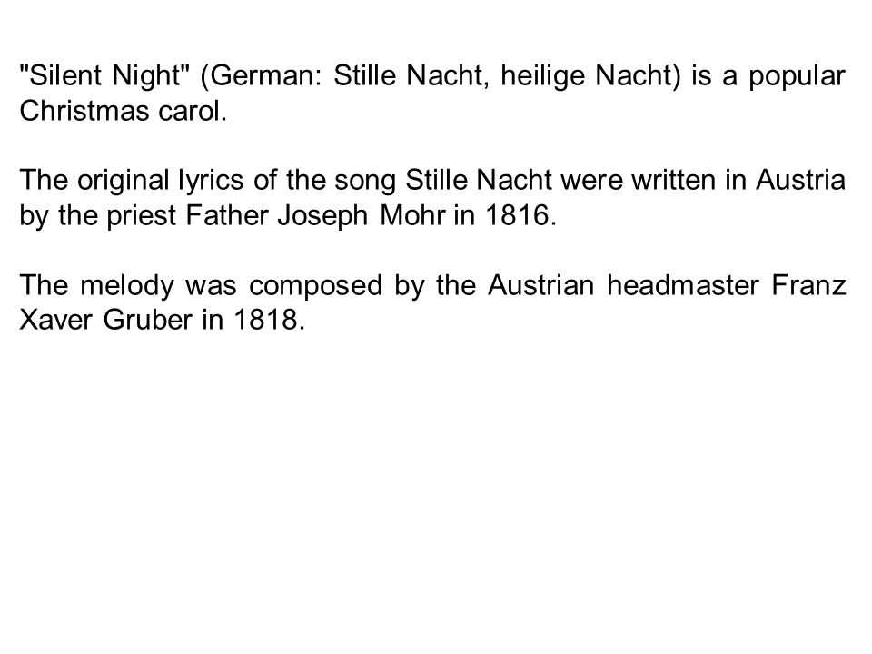 Silent Night (German: Stille Nacht, heilige Nacht) is a popular Christmas carol.