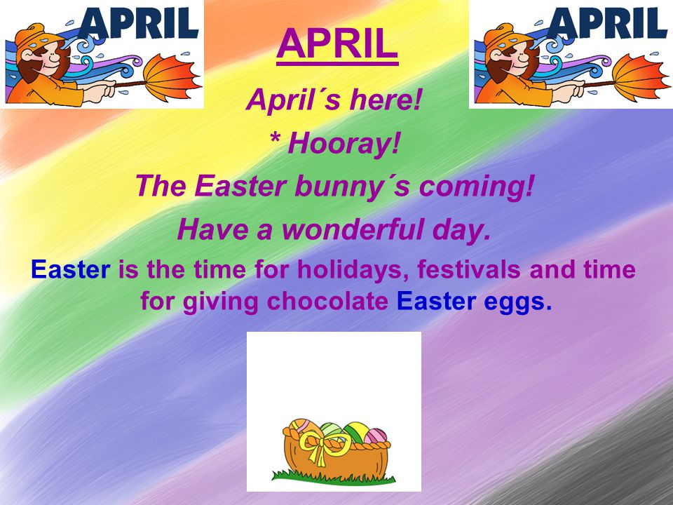 APRIL April´s here. * Hooray. The Easter bunny´s coming.