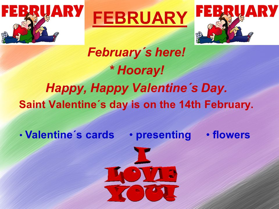FEBRUARY February´s here. * Hooray. Happy, Happy Valentine´s Day.