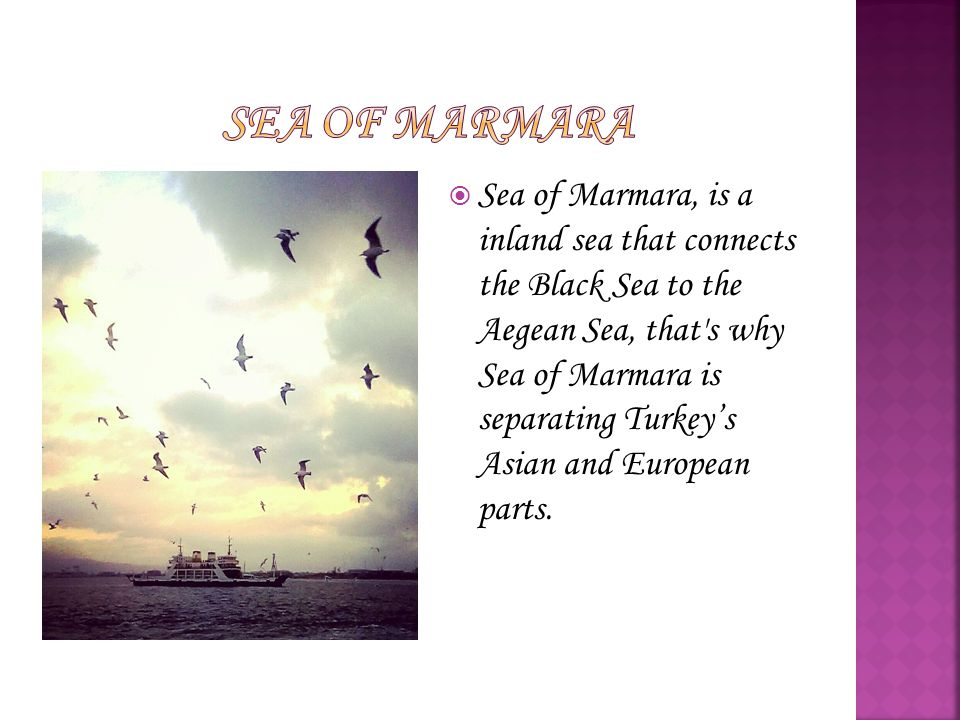  Sea of Marmara, is a inland sea that connects the Black Sea to the Aegean Sea, that's why Sea of Marmara is separating Turkey's Asian and European p