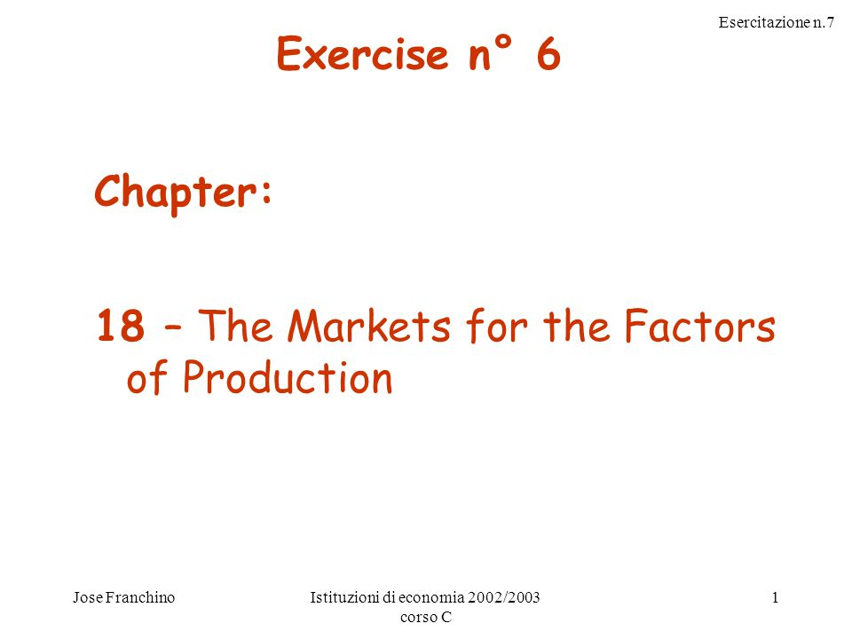 Esercitazione n.7 Jose FranchinoIstituzioni di economia 2002/2003 corso C 1 Chapter: 18 – The Markets for the Factors of Production Exercise n° 6