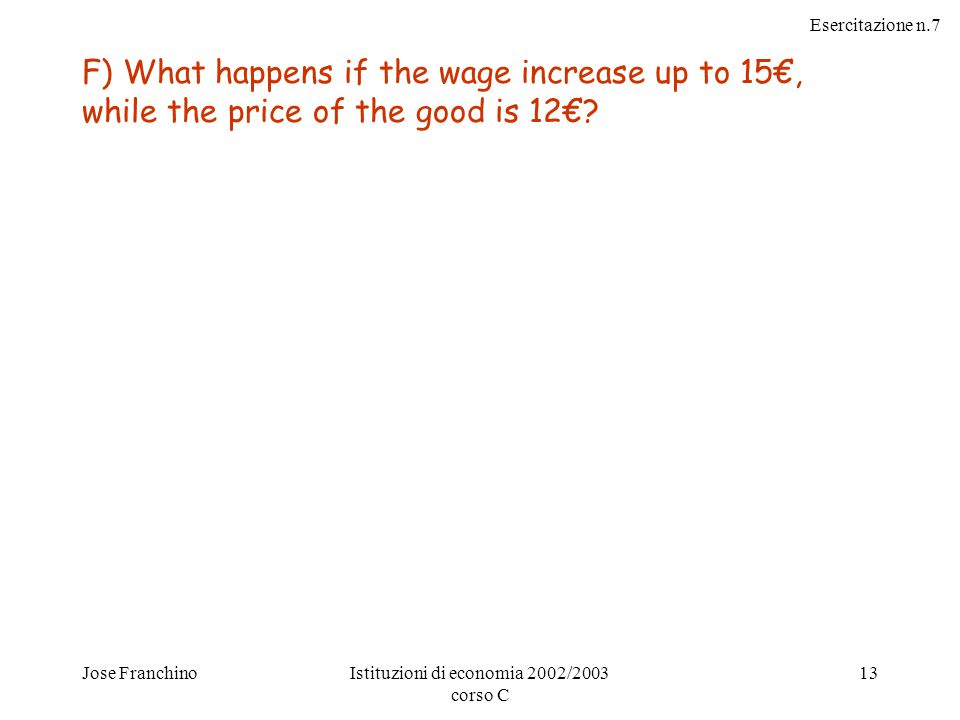 Esercitazione n.7 Jose FranchinoIstituzioni di economia 2002/2003 corso C 13 F) What happens if the wage increase up to 15€, while the price of the good is 12€
