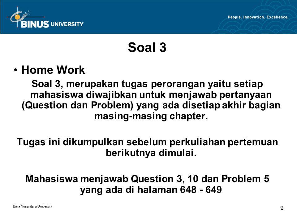 Bina Nusantara University 9 Soal 3 Home Work Soal 3, merupakan tugas perorangan yaitu setiap mahasiswa diwajibkan untuk menjawab pertanyaan (Question dan Problem) yang ada disetiap akhir bagian masing-masing chapter.