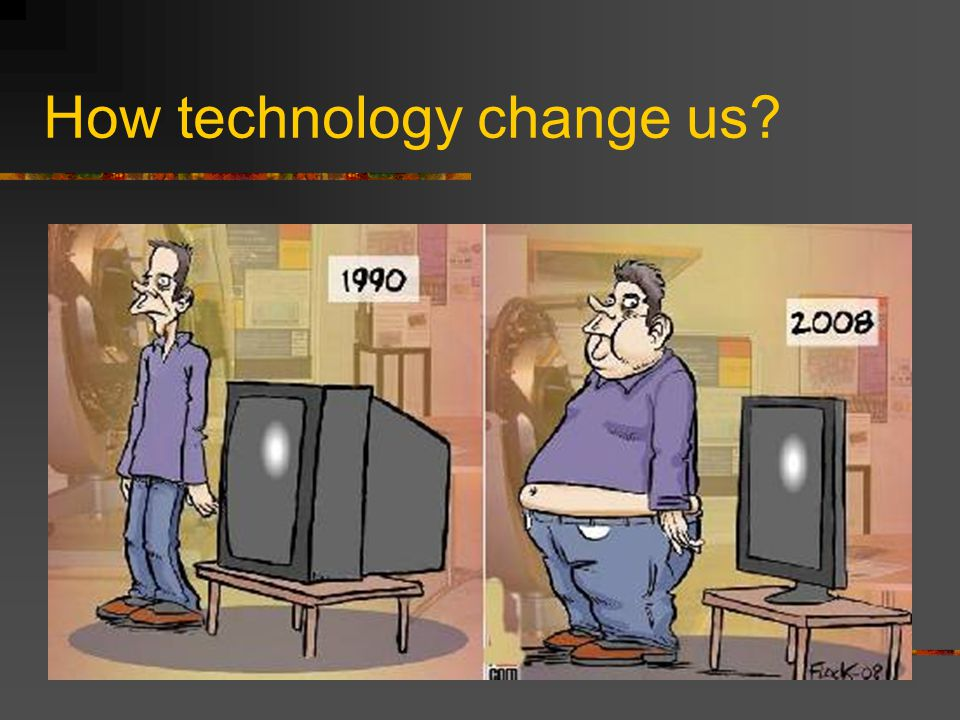 How technology change us?