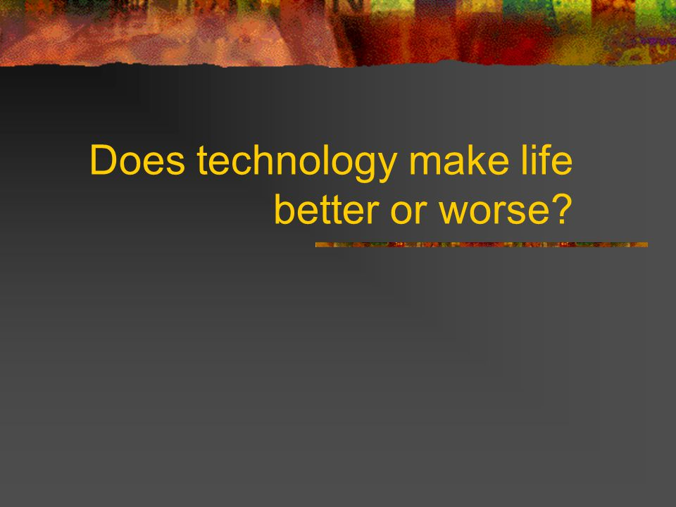 Does technology make life better or worse?