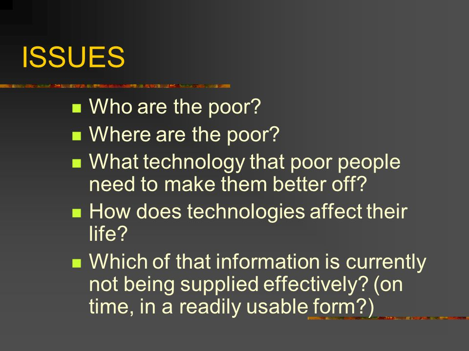 ISSUES Who are the poor? Where are the poor? What technology that poor people need to make them better off? How does technologies affect their life? W