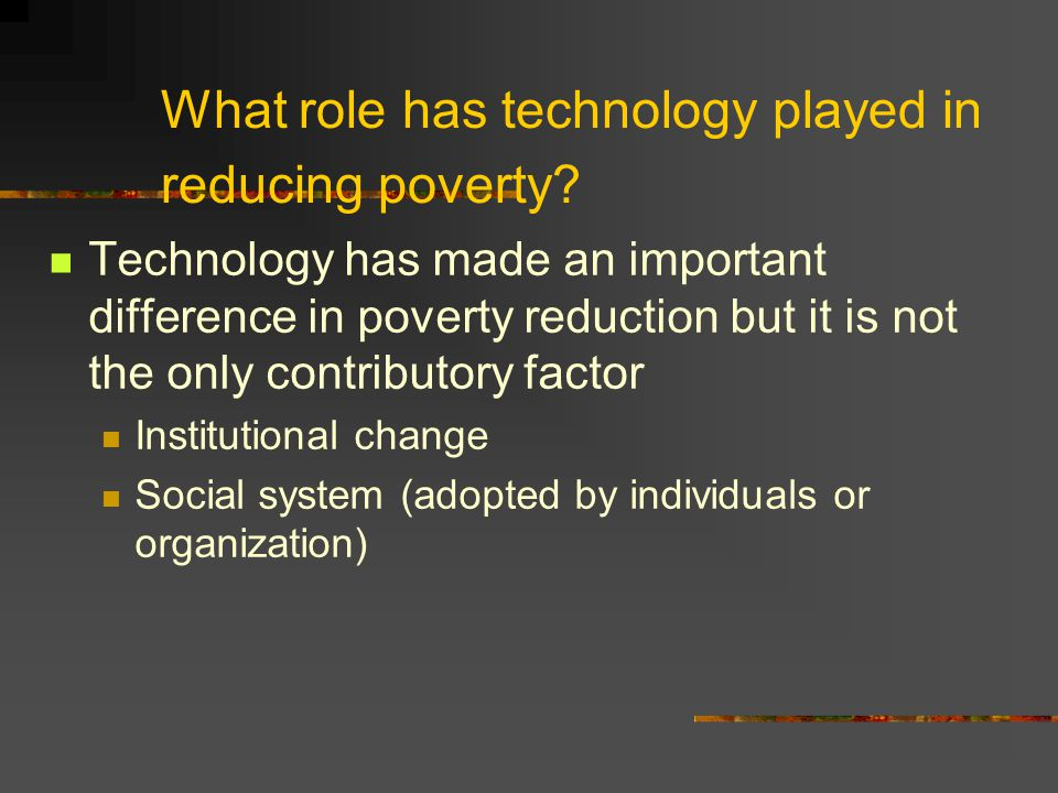 What role has technology played in reducing poverty? Technology has made an important difference in poverty reduction but it is not the only contribut