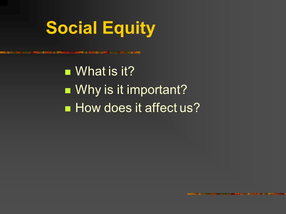 Social Equity What is it? Why is it important? How does it affect us?